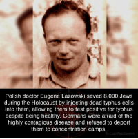 Holocaust: Polish doctor Eugene Lazowski saved 8,000 Jews  during the Holocaust by injecting dead typhus cells  into them, allowing them to test positive for typhus  despite being healthy. Germans were afraid of the  highly contagious disease and refused to deport  them to concentration camps  fb.com/facts Weird