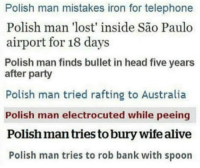 "Alive, Club, and Head: Polish man mistakes iron for telephone  Polish man 'lost' inside São Paulo  airport for 18 days  Polish man finds bullet in head five years  after party  Polish man tried rafting to Australia  Polish man electrocuted while peeing  Polish man tries to bury wife alive  Polish man tries to rob bank with spoon <p><a href=""http://laughoutloud-club.tumblr.com/post/166125843047/the-adventures-of-polish-man"" class=""tumblr_blog"">laughoutloud-club</a>:</p>  <blockquote><p>The adventures of Polish man</p></blockquote>"