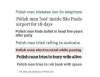 "Alive, Dank, and Head: Polish man mistakes iron for telephone  Polish man 'lost' inside São Paulo  airport for 18 days  Polish man finds bullet in head five years  after party  Polish man tried rafting to Australia  Polish man electrocuted while peeing  Polish man tries to bury wife alive  Polish man tries to rob bank with spoon  The tales and adventures of Polish man <p>Adventures of the polish man. via /r/dank_meme <a href=""http://ift.tt/2xIuWO5"">http://ift.tt/2xIuWO5</a></p>"