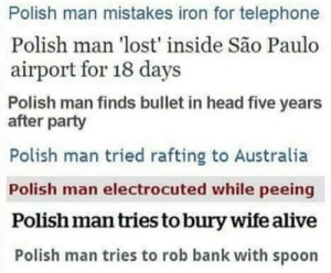 Alive, Dank, and Head: Polish man mistakes iron for telephone  Polish man 'lost' inside São Paulo  airport for 18 days  Polish man finds bullet in head five years  after party  Polish man tried rafting to Australia  Polish man electrocuted while peeing  Polish man tries to bury wife alive  Polish man tries to rob bank with spoon Me irl by MarwanJar MORE MEMES
