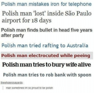 Alive, Head, and Party: Polish man mistakes iron for telephone  Polish man 'lost' inside São Paulo  airport for 18 days  Polish man finds bullet in head five years  after party  Polish man tried rafting to Australia  Polish man electrocuted while peeing  Polish man tries to bury wife alive  Polish man tries to rob bank with spoon  na  man sometimes im so proud to be polish Polish men are unstoppable