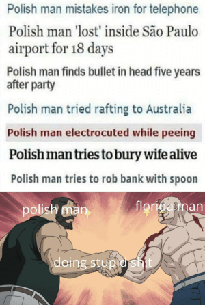 Alive, Head, and Party: Polish man mistakes iron for telephone  Polish man 'lost' inside São Paulo  airport for 18 days  Polish man finds bullet in head five years  after party  Polish man tried rafting to Australia  Polish man electrocuted while peeing  Polish man tries to bury wife alive  Polish man tries to rob bank with spoon  floridabman  polisr man  doing stupio s A competitor arrived