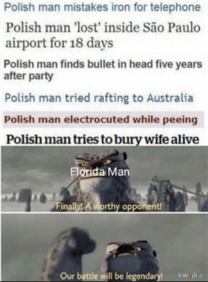 Kurwa: Polish man mistakes iron for telephone  Polish man 'lost' inside São Paulo  airport for 18 days  Polish man finds bullet in head five years  after party  Polish man tried rafting to Australia  Polish man electrocuted while peeing  Polish man tries to bury wife alive  Florida Man  Finally! A worthy opponent!  Our battle will be legendary!  kwejk pl Kurwa
