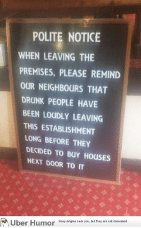 "Drunk, Omg, and Tumblr: POLITE NOTICE  WHEN LEAVING THE  PREMISES, PLEASE REMIND  OUR NEIGHBOURS THAT  DRUNK PEOPLE HAVE  BEEN LOUDLY LEAVING  THIS ESTABLISHMENT  LONG BEFORE THEY  DECIDED TO BUY HOUSES  NEXT DOOR TO IT  Uber HumorSxysingles near you, but they are nadt nterested <p><a href=""http://omg-images.tumblr.com/post/154719330973/pubs-hilarious-sign-for-its-neighbours"" class=""tumblr_blog"">omg-images</a>:</p>  <blockquote><p>Pub's Hilarious Sign For Its Neighbours</p></blockquote>"