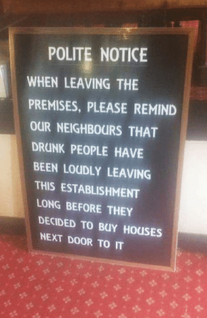 Drunk, Hilarious, and Been: POLITE NOTICE  WHEN LEAVING THE  PREMISES, PLEASE REMIND  OUR NEIGHBOURS THAT  DRUNK PEOPLE HAVE  BEEN LOUDLY LEAVING  THIS ESTABLISHMENT  LONG BEFORE THEY  DECIDED TO BUY HOUSES  NEXT DOOR TO IT Pubs Hilarious Sign For Its Neighbours