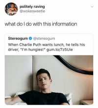 "Charlie, Charlie Puth, and Information: politely raving  @wokesweetie  what do I do with this information  Stereogum @stereogum  When Charlie Puth wants lunch, he tells his  driver, ""l'm hungies!"" gum.to/7z5Uie @ship is easily the most relatable page on IG"