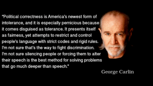 """America, George Carlin, and Tumblr: """"Political correctness is America's newest form of  intolerance, and it is especially pernicious because  it comes disguised as tolerance. It presents itself  as fairness, yet attempts to restrict and control  people's language with strict codes and rigid rules.  l'm not sure that's the way to fight discrimination.  l'm not sure silencing people or forcing them to alter  their speech is the best method for solving problems  that go much deeper than speech.""""  George Carlin great-quotes:  """"Political correctness is America's newest form of intolerance, and it is especially pernicious because it comes disguised as tolerance. It presents itself as fairness, yet attempts to restrict and control people's language…"""" - George Carlin [1920 x 1080]MORE COOL QUOTES!"""