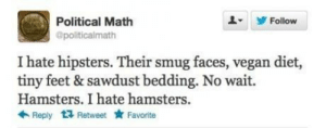 The Difference Two Letters Can Makehttp://meme-rage.tumblr.com: Political Math  Follow  @politicalmath  I hate hipsters. Their smug faces, vegan diet,  tiny feet & sawdust bedding. No wait.  Hamsters. I hate hamsters.  * Favorite  Reply 1 Retweet The Difference Two Letters Can Makehttp://meme-rage.tumblr.com