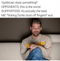 Bad, Funny, and Memes: *politician does something*  OPPONENTS: this is the worst  SUPPORTERS: it's actually the best  ME: *licking Dorito dust off fingers* wut  Bad JokeBen My friend started running @breakcom and he's posting some funny stuff, check it out
