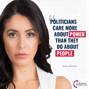 Anna Paulina Is Exactly Right! #BigGovSucks: POLITICIAN:S  CARE MORE  ABOUT POWER  THAN THEY  DO ABOUT  PEOPLE  ANNA PAULINA  TURNING  POINT USA Anna Paulina Is Exactly Right! #BigGovSucks