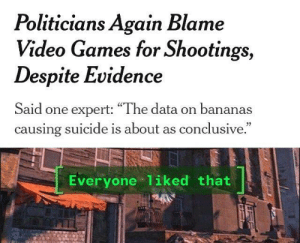"Gottem: Politicians Again Blame  Video Games for Shootings,  Despite Evidence  Said one expert: ""The data on bananas  causing suicide is about as conclusive.  Everyone 1iked that Gottem"