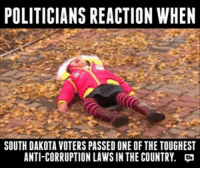 Memes, Corruption, and Politicians: POLITICIANS REACTION WHEN  SOUTH DAKOTA VOTERS PASSED ONE OFTHE TOUGHEST  ANTI-CORRUPTION LAWSIN THE COUNTRY. LOL. So accurate.  Right now, a group of SD lawmakers is trying to overturn America's first statewide Anti-Corruption Act because it would make their conflicts of interest illegal.