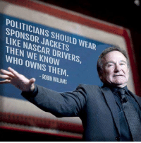 Memes, Nascar, and Help: POLITICIANS SHOULD WEAR  SPONSOR JACKETS  LIKE NASCAR DRIVERS,  THEN WE KNON  WHO OWNS THEM.  -ROBIN WILLIAMS That'll help