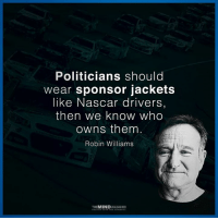 Yes!: Politicians should  wear sponsor jackets  like Nascar drivers  then we know who  owns them  Robin Williams  THEMINDUNLEASHED Yes!