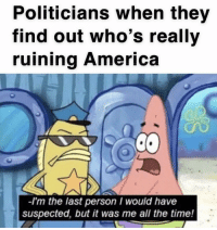 I knew it: Politicians when they  find out who's really  ruining America  -I'm the last person I would have  suspected, but it was me all the time! I knew it