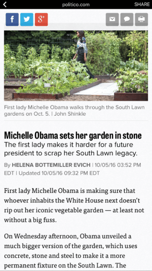 Future, Love, and Michelle Obama: politico.com  SHARE  f  First lady Michelle Obama walks through the South Lawn  gardens on Oct. 5. I John Shinkle  Michelle Obama sets her garden in stone  The first lady makes it harder for a future  president to scrap her South Lawn legacy.  By HELENA BOTTEMILLER EVICH 10/05/16 03:52 PM  EDT I Updated 10/05/16 09:32 PM EDT  First lady Michelle Obama is making sure that  whoever inhabits the White House next doesn't  rip out her iconic vegetable garden  without a big fuss.  at least not  On Wednesday afternoon, Obama unveiled a  much bigger version of the garden, which uses  concrete, stone and steel to make it a more  permanent fixture on the South Lawn. The heymrsamerica:  snortingpixystixs:  This is some next level petty  I love that woman.