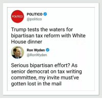 White House, Lost, and House: POLITICO  @politico  POLITICO  Trump tests the waters for  bipartisan tax reform with White  House dinner  Ron Wyden  @RonWyden  Serious bpartisan effort? As  senior democrat on tax writing  committee, my invite must've  gotten lost in the mail