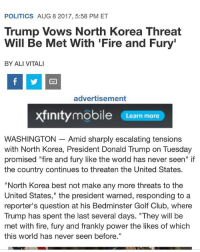 "Ali, Club, and Donald Trump: POLITICS AUG 8 2017, 5:58 PM ET  Trump Vows North Korea Threat  Will Be Met With 'Fire and Fury  BY ALI VITALI  advertisement  xfinitymobile Learn more  WASHINGTON - Amid sharply escalating tension:s  with North Korea, President Donald Trump on Tuesday  promised ""fire and fury like the world has never seen"" if  the country continues to threaten the United States  ""North Kore  United States,"" the president warned, responding toa  reporter's question at his Bedminster Golf Club, where  Trump has spent the last several days. ""They will be  met with fire, fury and frankly power the likes of which  this world has never seen before."" I'm glad we finally have a president with some balls. ---------- Follow our pages! 🇺🇸 @drunkamerica @ragingpatriots @ragingrepublicans ---------- conservative republican maga presidentrump makeamericagreatagain nobama trumptrain trump2017 saturdaysarefortheboy merica usa military supportourtroops thinblueline backtheblue"