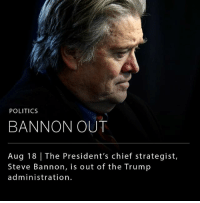 Memes, Politics, and Stephen: POLITICS  BANNON OUT  Aug 18 | The President's chief strategist,  Steve Bannon, is out of the Trump  administration President Trump has told senior White House officials that he has decided to remove Stephen K. Bannon, his chief strategist, from his position. Bannon who helped Mr. Trump win the 2016 election, insisted that the decision to leave was his idea and that he had submitted his resignation to the president on Aug. 7.