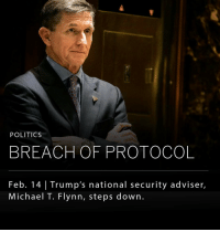"""Memes, 🤖, and Vice: POLITICS  BREACH OF PROTOCOL  Feb. 14 Trump's national security adviser,  Michael T. Flynn, steps down President Donald Trump's national security adviser Michael Flynn resigned last night amid reports he misled Vice President Mike Pence and other officials about his contacts with Russian officials. Flynn apparently gave Vice President Pence and others """"incomplete information"""" about his contact with Russia's ambassador to the United States. Flynn is said to have discussed imposed sanctions with the Russian ambassador. Last month, the Justice Department warned the White House that Flynn could be in a compromised position because of what intelligence officials heard on the recordings of the conversations, which were picked up as part of routine monitoring of foreign officials' communications in the United States."""