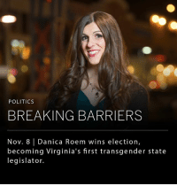 Donald Trump, Memes, and New York: POLITICS  BREAKING BARRIERS  Nov. 8 | Danica Roem wins election,  becoming Virginia's first transgender state  legislator. Democrat's sweep Virginia elections on Tuesday with Ralph Northam capturing the Virginia governorship, and Danica Roem, an openly transgender candidate, becoming the state's first transgender lawmaker. The election results provide the first real look into how the Donald Trump presidency has affected swing-state politics. In New Jersey, voters elected Phil Murphy over former Governor Chris Christie; and in New York voters re-elected Bill de Blasio as Mayor.
