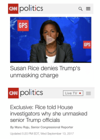 cnn.com, Politics, and Gps: politics  CNN  GPS  GPS  Susan Rice denies Trump's  unmasking charge  ONN  politics  Live TV-  Exclusive: Rice told House  investigators why she unmasked  senior Trump officials  By Manu Raju, Senior Congressional Reporter  Updated 5:20 PM EDT, Wed September 13, 2017 When You Are Your Own Worst Enemy