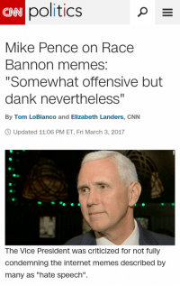 """cnn.com, Dank, and Internet: politics  CNN  Mike Pence on Race  Bannon memes:  """"Somewhat offensive but  dank nevertheless  By Tom LoBianco and Elizabeth Landers, CNN  Updated 11:06 PM ET, Fri March 3, 2017  The Vice President was criticized for not fully  condemning the internet memes described by  many as """"hate speech"""". <p>Pence Finally Responds</p>"""
