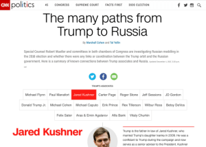 "cnn.com, Donald Trump, and Facts: politicS  CONGRESS SUPREME COURT FACTS FIRST 2020 ELECTION  The many paths from  Trump to Russia  By Marshall Cohen and Tal Yellin  Special Counsel Robert Mueller and committees in both chambers of Congress are investigating Russian meddling in  the 2016 election and whether there were any links or coordination between the Trump orbit and the Russian  government. Here is a summary of known connections between Trump associates and Russia. Updated December 1, 2017, 2:.30 p.m  est  TRUMP'S ASSOCIATES  Carter Page  Roger Stone  Jeff Sessions  JD Gordon  Michael Flynn  Paul Manafort  Jared Kushner  Donald Trump Jr.Michael Cohen  Michael Caputo  Erik Prince  Rex Tillerson  Wilbur Ross  Betsy DeVos  Felix Sater  Aras & Emin Agalarov  Alfa Bank  Vitaly Churkin  Jared Kushner  Trump is the father-in-law of Jared Kushner, who  married Trump's daughter lvanka in 2009. He was a  confidant to Trump during the campaign and now  serves as a senior adviser to the President. Kushner Remember CNN's ""The many paths from Trump to Russia"" website smearing the President and everyone around him? Example #5,276 of the media arm of the Democrat party not aging well."
