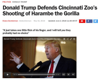 "I think that making it to a presidential nominee means this meme has run its course. RIP Harambe.: POLITICS DONALD TRUMP  Donald Trump Defends Cincinnati Zoo's  Shooting of Harambe the Gorilla  Eliana Dockterman @edockterman May 31, 2016  Updated: June 2, 2016 11:48 AM ET  If I  ""It just takes one little flick of his finger, and I will tell you they  probably had no choice""  Donald Trump Defends Cincinnati Zoo's shooting of Harambe the Gor... 0  0050 CC I think that making it to a presidential nominee means this meme has run its course. RIP Harambe."