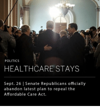 Memes, Obama, and Politics: POLITICS  HEALTHCARE STAYS  Sept. 26 | Senate Republicans officially  abandon latest plan to repeal the  Affordable Care Act Republicans will not be moving forward on a vote to repeal Barack Obama's signature health bill, the Affordable Care Act. Senator Mitch McConnell said that they haven't given up on changing the American health care system, but that now is not the time. According to Mr. McConnell, Republicans will move on to their next big legislative goal: revamping the tax code.