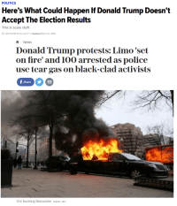 """Donald Trump, Fire, and News: POLITICS  Here's What Could Happen If Donald Trump Doesn't  Accept The Election Results  This is scary stuff.  11/07/2016 12:32 pm ET I Updated Nov 07, 2016   News  Donald Trump protests: Limo 'set  on fire' and 10o arrested as police  use tear gas on black-clad activists  C)  The burning limousine CREDIT: REX <p><a href=""""https://libertybill.tumblr.com/post/156141232607/too-easy"""" class=""""tumblr_blog"""">libertybill</a>:</p>  <blockquote><p>Too easy.<br/></p></blockquote>"""