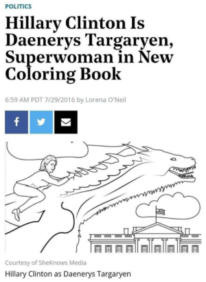 sourdoughnibblers:  sourdoughnibblers: this aged REALLY well, actually.  *curb your enthusiasm theme*    Remember when she compared herself to Cersei Lannister? I can't decide which one is more hilarious and fitting.: POLITICS  Hillary Clinton Is  Daenerys Targaryen,  Superwoman in New  Coloring Book  6:59 AM PDT 7/29/2016 by Lorena O'Neil  f  uhmnuuuun  Courtesy of SheKnows Media  Hillary Clinton as Daenerys Targaryen sourdoughnibblers:  sourdoughnibblers: this aged REALLY well, actually.  *curb your enthusiasm theme*    Remember when she compared herself to Cersei Lannister? I can't decide which one is more hilarious and fitting.