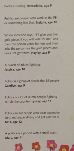 "Arguing, Dumb, and Fbi: Politics is killing. Bernadette, age 9  Politics are people who work in the FBI  or something like that. Natalie, age 10  When someone says, ""I'll give you five  gold pieces if you will vote for me"" and  then the person votes for him and then  asks the person for the gold pieces and  does not get them. Hayley, age 9  A bunch of adults fighting.  Jessica, age 10  Politics is a group of people that kill people.  Candice, age 9  Politics is a lot of dumb people fighting  to rule the country. Lynsey, age 11  Politics are fat people who wear expensive  suits and argue all day and get paid for it.  Kate, age 12  A politics is a person with a small brain.  Marc, age 11 kropotkhristian: Anarcho-third-graderism for the win"