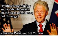 """This quote is true, regardless of how you feel about Bill Clinton.: """"Politics is not religion  and we should  govern  on the basis of evidence  not theology  Former President Bill Clinton This quote is true, regardless of how you feel about Bill Clinton."""