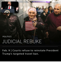 "President Donald Trump's travel ban will remain blocked as decided by a the 9th U.S. Circuit Court of Appeals in San Francisco. _ U.S. District Judge James Robert issued a temporary order to prevent the ban after Washington state and Minnesota sued against the ban preventing seven Muslim countries from entering the United States. _ Justice Department lawyers appealed on the grounds that the President can constitutionally restrict entry to the United States. After the appeals court reviewed the case on Tuesday, Trump published his opinion on Twitter stating ""If the U.S. does not win this case as it so obviously should, we can never have the security and safety to which we are entitled. Politics!"" _ UPDATE: following the recent ruling Trump tweeted: ""SEE YOU IN COURT, THE SECURITY OF OUR NATION IS AT STAKE!"": POLITICS  JUDICIAL REBUKE  Feb. Courts refuse to reinstate President  Trump's targeted travel ban. President Donald Trump's travel ban will remain blocked as decided by a the 9th U.S. Circuit Court of Appeals in San Francisco. _ U.S. District Judge James Robert issued a temporary order to prevent the ban after Washington state and Minnesota sued against the ban preventing seven Muslim countries from entering the United States. _ Justice Department lawyers appealed on the grounds that the President can constitutionally restrict entry to the United States. After the appeals court reviewed the case on Tuesday, Trump published his opinion on Twitter stating ""If the U.S. does not win this case as it so obviously should, we can never have the security and safety to which we are entitled. Politics!"" _ UPDATE: following the recent ruling Trump tweeted: ""SEE YOU IN COURT, THE SECURITY OF OUR NATION IS AT STAKE!"""