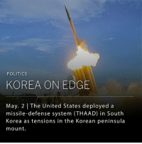 The American antimissile system, known as THAAD, has been deployed in South Korea and has been deemed operational. The system was deployed in response to inflating threats from North Korea.: POLITICS  KOREA ON EDGE  May. 2 The United States deployed a  missile-defense system (THAAD) in South  Korea as tensions in the Korean peninsula  mount. The American antimissile system, known as THAAD, has been deployed in South Korea and has been deemed operational. The system was deployed in response to inflating threats from North Korea.