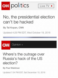 Memes, Presidential Election, and Outrageous: politics Live TV  CNN No, the presidential election  can't be hacked  By Tal Kopan, CNN  Updated 4:29 PM EDT, Wed October 19, 2016  Opinion  Where's the outrage over  Russia's hack of the US  election?  By Paul Waldman  Updated 7:34 PM EST, Sat December 10, 2016 (GC)