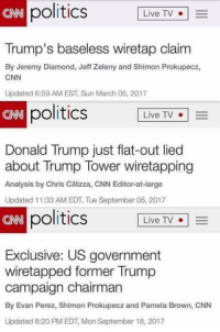 (GC): politics LiveTV  CAN  Trump's baseless wiretap claim  By Jeremy Diamond, Jeff Zeleny and Shimon Prokupecz,  CNN  Updated 6:59 AM EST, Sun March 05, 2017  CRB  politics  Live TV  Donald Trump just flat-out lied  about Trump Tower wiretapping  Analysis by Chris Cillizza, CNN Editor-at-large  Updated 11:33 AM EDT, Tue September 05, 2017  CNN  politics  Live TV  o | =  Exclusive: US government  wiretapped former Trump  campaign chairman  By Evan Perez, Shimon Prokupecz and Pamela Brown, CNN  Updated 8:20 PM EDT, Mon September 18, 2017 (GC)