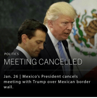 "The president of Mexico cancelled his meeting with President Donald J. Trump after the new American leader ordered a border wall between the two nations. _ Discussions of the cancellation began on Twitter when Trump tweeted: ""If Mexico is unwilling to pay for the badly needed wall, then it would be better to cancel the upcoming meeting."" President Enrique Peña Nieto replied: ""This morning we informed the White House that I will not attend the scheduled work meeting for next Tuesday with @POTUS."": POLITICS  MEETING CANCELLED  Jan. 26 l Mexico's President cancels  meeting with Trump over Mexican border  wall The president of Mexico cancelled his meeting with President Donald J. Trump after the new American leader ordered a border wall between the two nations. _ Discussions of the cancellation began on Twitter when Trump tweeted: ""If Mexico is unwilling to pay for the badly needed wall, then it would be better to cancel the upcoming meeting."" President Enrique Peña Nieto replied: ""This morning we informed the White House that I will not attend the scheduled work meeting for next Tuesday with @POTUS."""