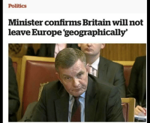 Politics, Europe, and Britain: Politics  Minister confirms Britain willnot  leave Europe 'geographically Glad thats sorted.