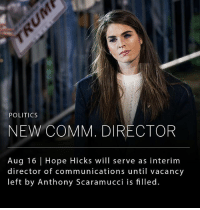 Memes, Politics, and White House: POLITICS  NEW COMM. DIRECTOR  Aug 16 | Hope Hicks will serve as interim  director of communications until vacancy  left by Anthony Scaramucci is filled. Hope Hicks, 28, will temporarily serve as White House communications director, while helping the president fill the position full time. Ms. Hicks, who was a spokeswoman for Mr. Trump's presidential campaign and currently serves as director of strategic communications, will serve until the position is permanently filled. - The position has been open since last month, when Anthony Scaramucci was ousted after serving for just 10 days.