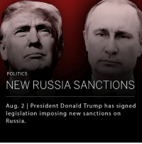 "Donald Trump, Memes, and Politics: POLITICS  NEW RUSSIA SANCTIONS  Aug. 2 President Donald Trump has signed  legislation imposing new sanctions on  Russia. President Donald Trump, who has worked hard to improve relations with Russia, has signed legislation that will impose new economic sanctions on the country for their interference in the 2016 presidential election and other perceived international violations. The U.S. Congress showed overwhelming support of the sanctions, and had enough votes to override a presidential veto. __ U.S. Secretary of State, Rex Tillerson, signaled that he and Trump do not believe the sanctions will be ""helpful to our efforts."""