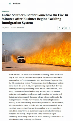"Children, Fire, and Head: Politics  NEWS IN BRIEF  Entire Southern Border Somehow On Fire 10  Minutes After Kushner Begins Tackling  Immigration System  Today 11:01am  SEE MORE: IMMIGRATION v  WASHINGTON-As towers of black smoke billowed up across the charred  strip of land, sources confirmed Monday that the entire southern border  was somehow on fire just 10 minutes after Jared Kushner began tackling  the U.S. immigration system. ""Just moments after Kushner made his first  phone call to the head of ICE, we began receiving reports of 40-foot tall  flames spontaneously combusting across the U.S.-Mexico border,"" said  acting Department of Homeland Security secretary Kevin McAleenan,  noting the entirety of the nearly 2,000-mile boundary was burning and  that attempts to extinguish the raging inferno only seemed to make the  blaze grow more powerful. ""We've asked Mr. Kushner to please stop  emailing us for the time being because every time he hits the send button  a border patrol checkpoint explodes, which is obviously not ideal. We'Te  confident, however, that if we can figure out how to better control the  wall of fire, it may prove an inexpensive way to control undocumented  entry into the country."" At press time, a deep fissure had begun  swallowing homes along the Canadian border following Kushner's tour of  a detainment camp for immigrant children"