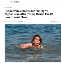 She don't need no man.: Politics  NEWS IN PHOTOS  Defiant Pelosi Begins Swimming To  Afghanistan After Trump Denies Use Of  Government Plane  21 minutes ago  SEE MORE: NANCY PELOSI She don't need no man.
