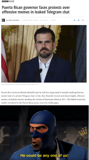 Memes, New York, and News: POLITICS  NEWS  Puerto Rican governor faces protests over  offensive memes in leaked Telegram chat  1:38 PM  By MURI ASSUNÇAO  NEW YORK DAILY NEWS  JUL 15, 2019  Puerto Rico governor Ricardo Rossello. (Carlos Giusti/ AP)  Puerto Rico Governor Ricardo Rosselló says he will not resign amid a scandal resulting from an  insider leak of a private Telegram chat. In the chat, Rosselló created and shared highly-offensive  memes, including content mocking the victims of Hurricane Maria in 2017. The leaked transcript,  widely circulated by the Puerto Rican press, runs over 8,000 pages  He could be any one of us! He could be any one of us!