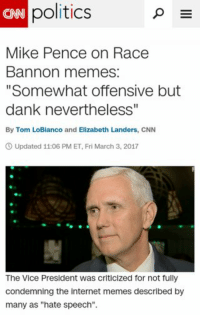 "dankmemes Pence Finally Responds: politics  P  E  Mike Pence on Race  Bannon memes:  ""Somewhat offensive but  dank nevertheless""  By Tom LoBianco and Elizabeth Landers, CNN  3 Updated 11:06 PM ET, Fri March 3, 2017  The Vice President was criticized for not fully  condemning the internet memes described by  many as ""hate speech"". dankmemes Pence Finally Responds"