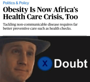 Politics, Chocolate, and Dank Memes: Politics & Policy  Obesity Is Now Africa's  Health Care Crisis, Too  Tackling non-communicable disease requires far  better preventive care such as health checks.  Doubt the effect of chocolate rivers