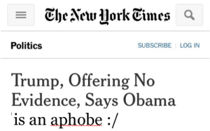 gaylor-moon:  FUCKIN LMAOOOOOO: Politics  SUBSCRIBE LOG IN  Trump, Offering No  Evidence, Says Obama  is an aphobe :/ gaylor-moon:  FUCKIN LMAOOOOOO