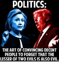 POLITICS:  THE ART OF CONVINCING DECENT  PEOPLE TO FORGET THAT THE  LESSER OF TWO EVILS IS ALSO EVIL. Politics