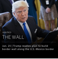 President Donald Trump will travel to the Department of Homeland Security today to announce plans to expedite construction of his signature wall along the Mexican border, amongst other policies on national security. _ Trump has given few details about the border wall, which is estimated to cost as much as $10 billion or more. The timing of the announcement has been criticized by some as Mexican officials are set to meet with senior members of Trump's administration to discuss security, migration and economic issues. It also comes a few days before Mexican President Enrique Pena Nieto is set to visit.: POLITICS  THE WALL  Jan. 25 Trump readies plan to build  border wall along the U.S.-Mexico border President Donald Trump will travel to the Department of Homeland Security today to announce plans to expedite construction of his signature wall along the Mexican border, amongst other policies on national security. _ Trump has given few details about the border wall, which is estimated to cost as much as $10 billion or more. The timing of the announcement has been criticized by some as Mexican officials are set to meet with senior members of Trump's administration to discuss security, migration and economic issues. It also comes a few days before Mexican President Enrique Pena Nieto is set to visit.